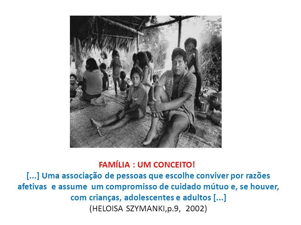 FAMÍLIA : UM CONCEITO! [...] Uma associação de pessoas que escolhe conviver por razões afetivas e assume um compromisso de cuidado mútuo e, se houver, com crianças, adolescentes e adultos [...] (HELOISA SZYMANKI,p.9, 2002)
